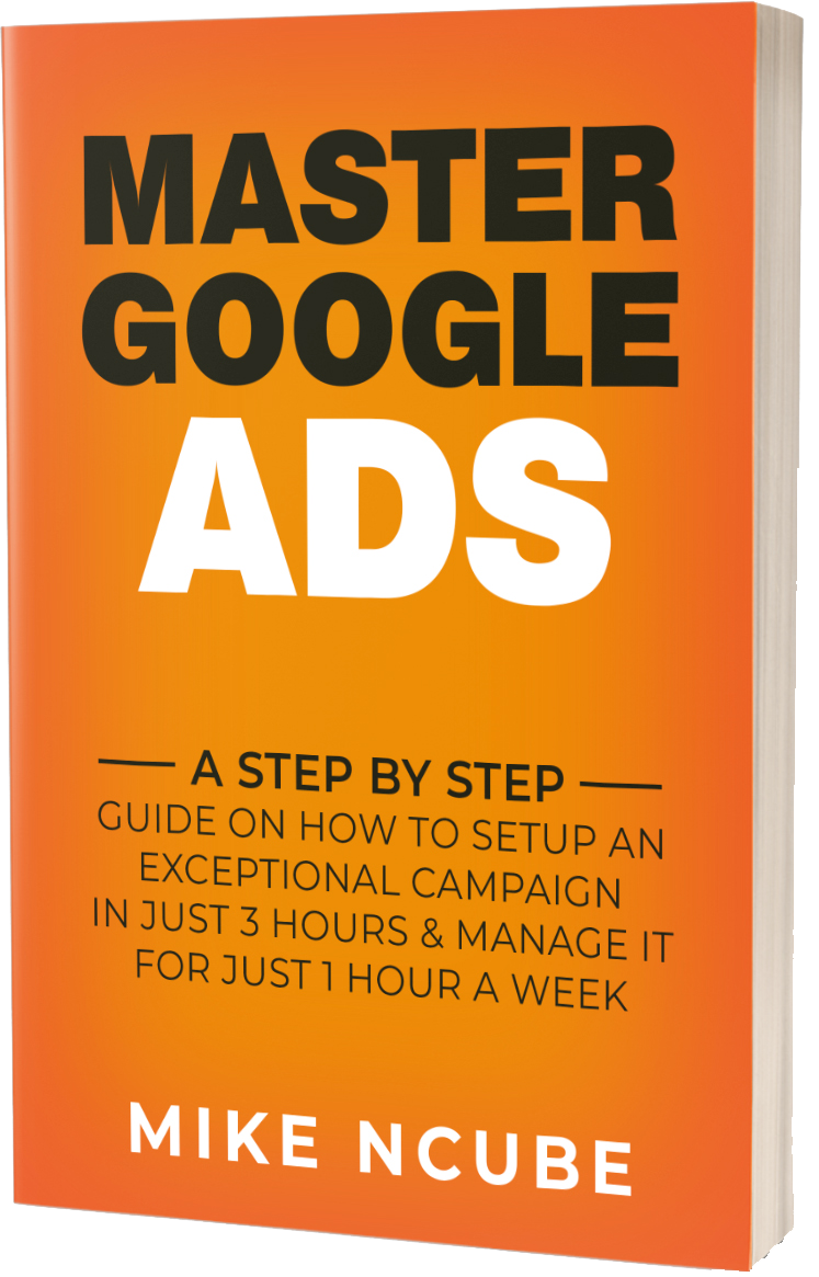 EBook – MASTER GOOGLE ADS: A Step By Step Guide On How To Setup An Exceptional Campaign In Just 3 Hours And Manage It For Just 1 Hour A Week